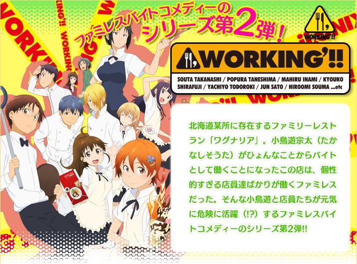WORKING'!! ファミレスバイトコメディーのシリーズ第2弾! 北海道某所に存在するファミリーレストラン「ワグナリア」。小鳥遊宗太(たかなしそうた)がひょんなことからバイトとして働くことになったこの店は、個性的すぎる店員達ばかりが働くファミレスだった。そんな小鳥遊と店員たちが元気に危険に活躍(!?)するファミレスバイトコメディーのシリーズ第2弾!!
