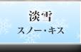 淡雪 スノー・キス