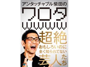 アンタッチャブル柴田の「ワロタwwww〜超絶おもしろいのに全く知られてない芸人たち〜」