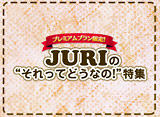 """JURIの""""それってどうなの!?""""特集"""