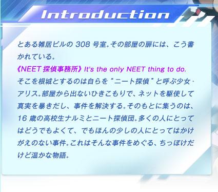 """とある雑居ビルの308号室。その部屋の扉には、こう書かれている。 《NEET探偵事務所》 It's the only NEET thing to do. そこを根城とするのは自らを""""ニート探偵""""と呼ぶ少女・アリス。部屋から出ないひきこもりで、ネットを駆使して真実を暴きだし、事件を解決する。そのもとに集うのは、16歳の高校生ナルミとニート探偵団。多くの人にとってはどうでもよくて、でもほんの少しの人にとってはかけがえのない事件。これはそんな事件をめぐる、ちっぽけだけど温かな物語。"""