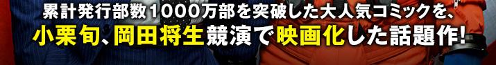 累計発行部数1000万部を突破した大人気コミックを、小栗旬、岡田将生競演で映画化した話題作!