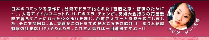 日本のコミックを原作に、台湾でドラマ化された『薔薇之恋〜薔薇のために〜』。人気アイドルユニットS.H.Eのエラ・チャンが、突如大金持ちの花屋敷家で暮らすことになった少女ゆりを演じ、台湾で大ブームを巻き起こしました。そこで今回は、私、芙蓉がこのドラマの見どころをご紹介!! ゆりと花屋敷家の壮絶な(!?)やりとりも、これさえ見れば一目瞭然ですよ〜!!