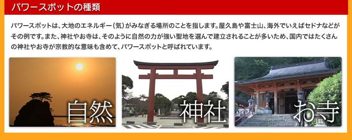パワースポットの種類  パワースポットは、大地のエネルギー(気)がみなぎる場所のことを指します。屋久島や富士山、海外でいえばセドナなどがその例です。また、神社やお寺は、そのように自然の力が強い聖地を選んで建立されることが多いため、国内ではたくさんの神社やお寺が宗教的な意味も含めて、パワースポットと呼ばれています。  ▼自然  ▼神社 ▼お寺