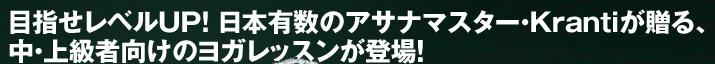 目指せレベルUP! 日本有数のアサナマスター・Krantiが贈る、中・上級者向けのヨガレッスンが登場!