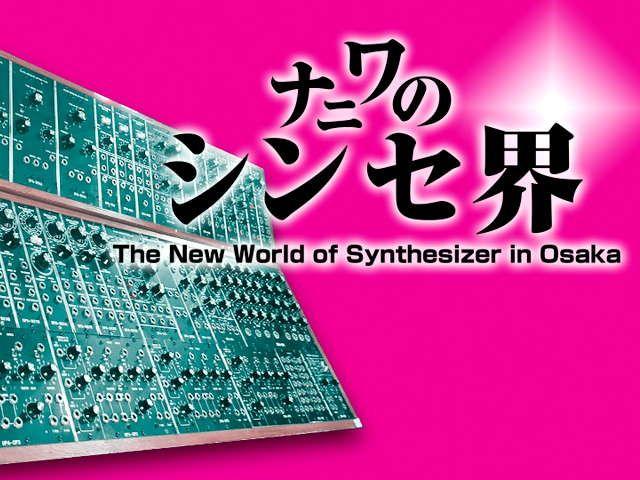 ナニワのシンセ界 〜The New World of Synthesizer in Osaka〜