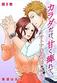 カラダだけ、甘く痺れて。〜オトナの恋のはじめ方〜 第6巻