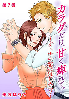 カラダだけ、甘く痺れて。〜オトナの恋のはじめ方〜 第7巻