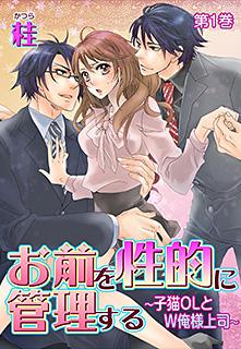 お前を性的に管理する〜子猫OLとW俺様上司〜 第1巻