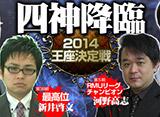 四神降臨2014 王座決定戦
