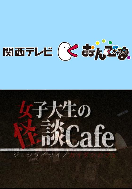 関西テレビおんでま「女子大生の怪談cafe」